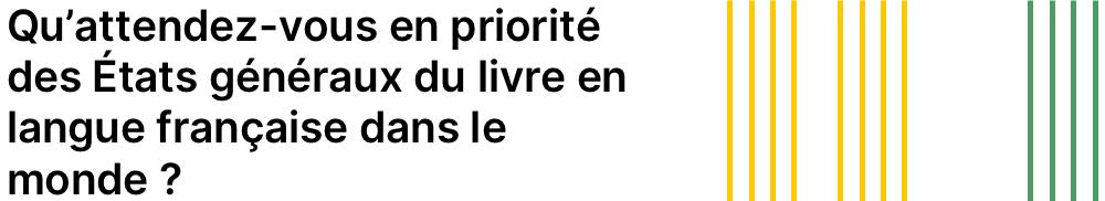 Qu'attendez-vous en priorité des États généraux du livre en langue française dans le monde?